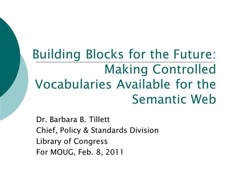Building Blocks for the Future: Making Controlled Vocabularies Available for the Semantic Web Dr. Barbara B. Tillett Chief, Policy & Standards Division.
