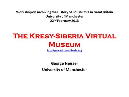 Workshop on Archiving the History of Polish Exile in Great Britain University of Manchester 22 nd February 2013 The Kresy-Siberia Virtual Museum