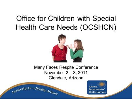 Office for Children with Special Health Care Needs (OCSHCN) Many Faces Respite Conference November 2 – 3, 2011 Glendale, Arizona.