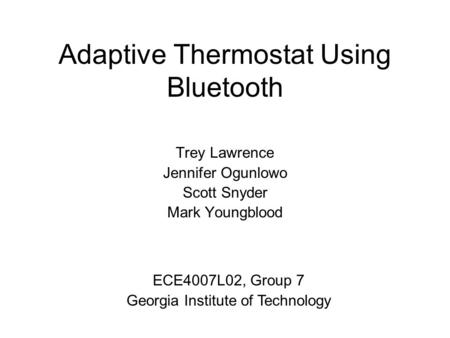 Adaptive Thermostat Using Bluetooth Trey Lawrence Jennifer Ogunlowo Scott Snyder Mark Youngblood ECE4007L02, Group 7 Georgia Institute of Technology.