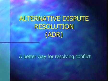 ALTERNATIVE DISPUTE RESOLUTION (ADR) A better way for resolving conflict.