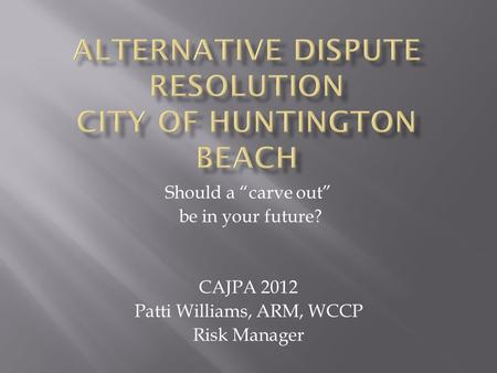 "Should a ""carve out"" be in your future? CAJPA 2012 Patti Williams, ARM, WCCP Risk Manager."