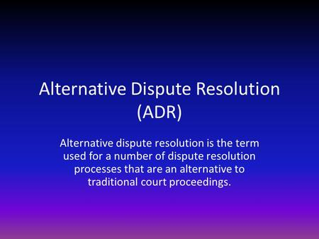 Alternative Dispute Resolution (ADR) Alternative dispute resolution is the term used for a number of dispute resolution processes that are an alternative.