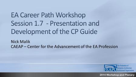 2014 Workshop and Plenary Nick Malik CAEAP – Center for the Advancement of the EA Profession.