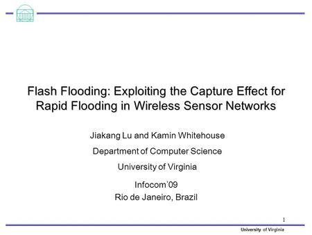 University University of Virginia 1 Flash Flooding: Exploiting the Capture Effect for Rapid Flooding in Wireless Sensor Networks Infocom ' 09 Rio de Janeiro,