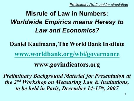1 Misrule of Law in Numbers : Worldwide Empirics means Heresy to Law and Economics? Daniel Kaufmann, The World Bank Institute www.worldbank.org/wbi/governance.