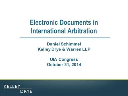 Electronic Documents in International Arbitration Daniel Schimmel Kelley Drye & Warren LLP UIA Congress October 31, 2014.