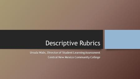 Descriptive Rubrics Ursula Waln, Director of Student Learning Assessment Central New Mexico Community College.