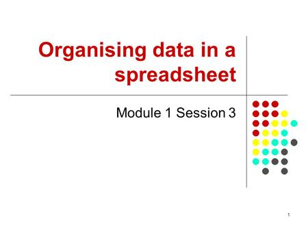 1 Organising data in a spreadsheet Module 1 Session 3.