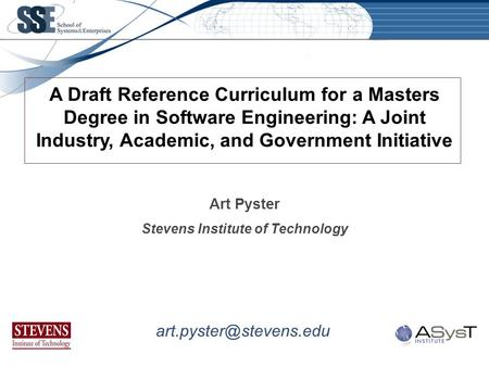 Art Pyster Stevens Institute of Technology A Draft Reference Curriculum for a Masters Degree in Software Engineering: A Joint Industry, Academic, and Government.