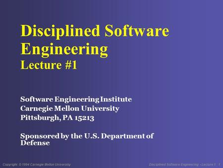 Copyright © 1994 Carnegie Mellon University Disciplined Software Engineering - Lecture 1 1 Disciplined Software Engineering Lecture #1 Software Engineering.