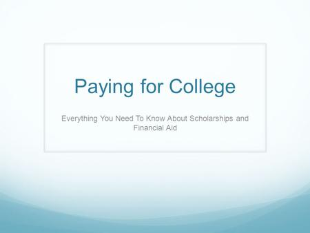 Paying for College Everything You Need To Know About Scholarships and Financial Aid.