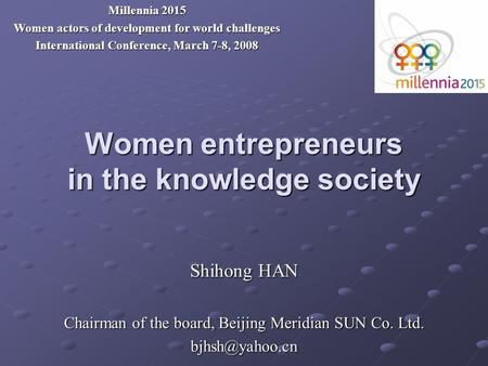 Women entrepreneurs in the knowledge society Shihong HAN Chairman of the board, Beijing Meridian SUN Co. Ltd. Millennia 2015 Women actors.