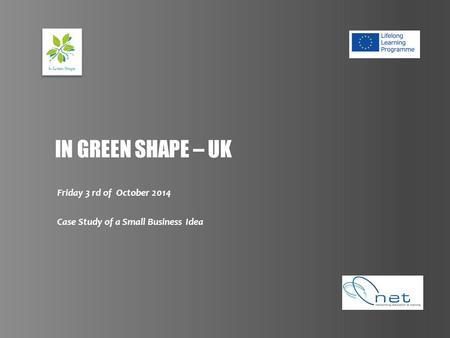 IN GREEN SHAPE – UK Friday 3 rd of October 2014 Case Study of a Small Business Idea.