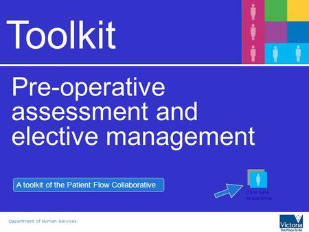 Department of Human Services Toolkit Pre-operative assessment and elective management A toolkit of the Patient Flow Collaborative Click here to continue.