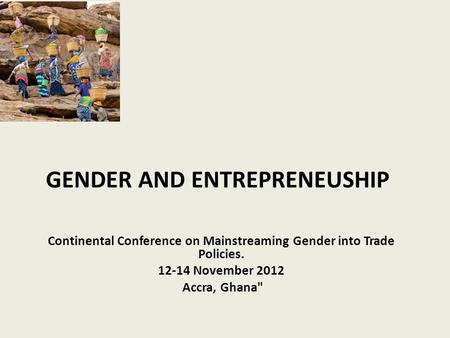 GENDER AND ENTREPRENEUSHIP Continental Conference on Mainstreaming Gender into Trade Policies. 12-14 November 2012 Accra, Ghana