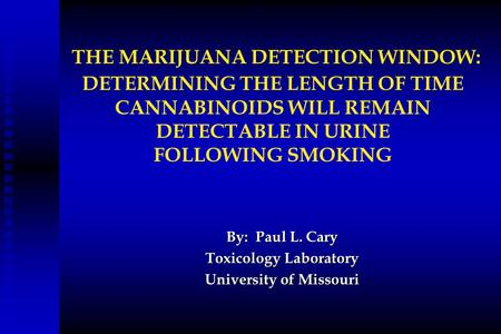 THE MARIJUANA DETECTION WINDOW: DETERMINING THE LENGTH OF TIME CANNABINOIDS WILL REMAIN DETECTABLE IN URINE FOLLOWING SMOKING By: Paul L. Cary Toxicology.
