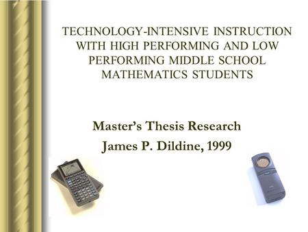 TECHNOLOGY-INTENSIVE INSTRUCTION WITH HIGH PERFORMING AND LOW PERFORMING MIDDLE SCHOOL MATHEMATICS STUDENTS Master's Thesis Research James P. Dildine,