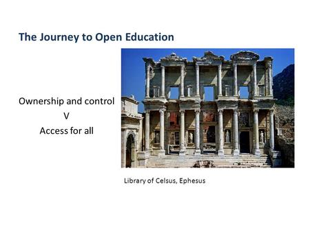 The Journey to Open Education Ownership and control V Access for all Library of Celsus, Ephesus.