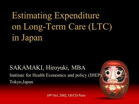 Estimating Expenditure on Long-Term Care (LTC) in Japan SAKAMAKI, Hiroyuki, MBA Institute for Health Economics and policy (IHEP) Tokyo,Japan 10 th Oct,