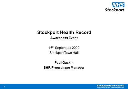 Stockport Health Record sharing health records to improve patient care 1 Stockport Health Record Awareness Event 16 th September 2009 Stockport Town Hall.