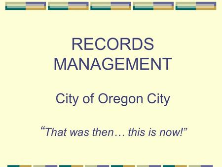 "RECORDS MANAGEMENT City of Oregon City "" That was then… this is now!"""