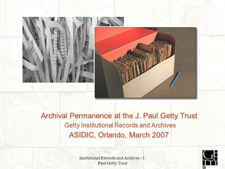 Insitutional Records and Archives - J. Paul Getty Trust Archival Permanence at the J. Paul Getty Trust Getty Institutional Records and Archives ASIDIC,