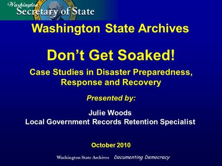 Washington State Archives Documenting Democracy Washington State Archives Presented by: October 2010 Julie Woods Local Government Records Retention Specialist.