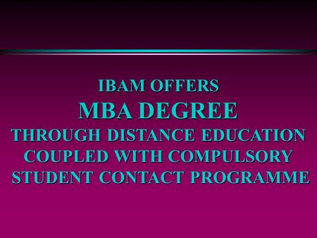 IBAM OFFERS MBA DEGREE THROUGH DISTANCE EDUCATION COUPLED WITH COMPULSORY STUDENT CONTACT PROGRAMME.