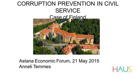 CORRUPTION PREVENTION IN CIVIL SERVICE Case of Finland Astana Economic Forum, 21 May 2015 Anneli Temmes.