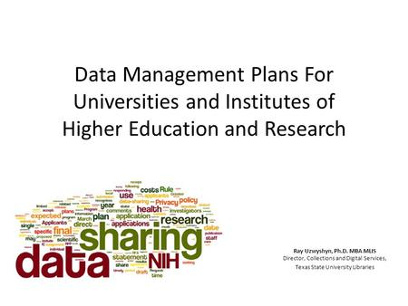 Data Management Plans For Universities and Institutes of Higher Education and Research Ray Uzwyshyn, Ph.D. MBA MLIS Director, Collections and Digital Services,