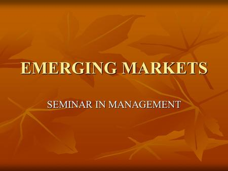 EMERGING MARKETS SEMINAR IN MANAGEMENT. Emerging Economies Relatively new concept, and most Western managers look at these economies only as large, untapped.