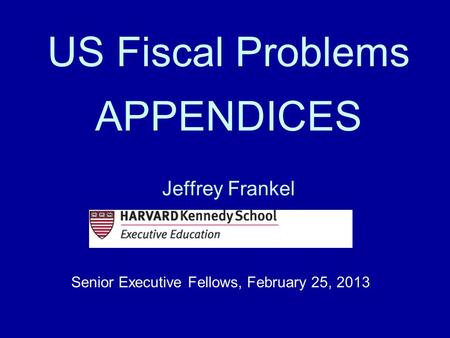 US Fiscal Problems APPENDICES Jeffrey Frankel Senior Executive Fellows, February 25, 2013.