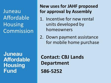 Juneau Affordable Housing Fund New uses for JAHF proposed for approval by Assembly 1.Incentive for new rental units developed by homeowners 2.Down payment.