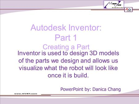 Autodesk Inventor: Part 1 Creating a Part Inventor is used to design 3D models of the parts we design and allows us visualize what the robot will look.