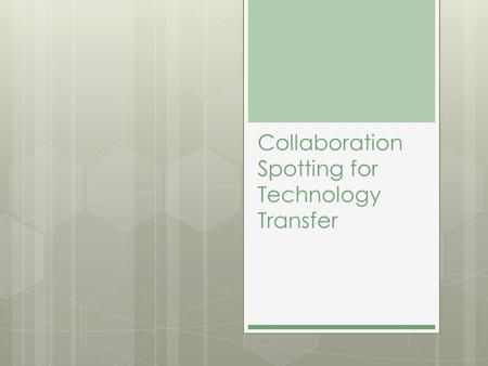 "Collaboration Spotting for Technology Transfer. Technology Transfer  "" active and intentional process to disseminate or acquire knowledge, experience."