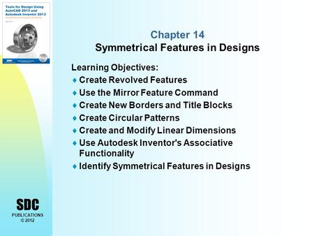 SDC PUBLICATIONS © 2012 Chapter 14 Symmetrical Features in Designs Learning Objectives:  Create Revolved Features  Use the Mirror Feature Command  Create.
