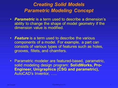 Ken Youssefi Engineering 10, SJSU 1 Creating Solid Models Parametric Modeling Concept Parametric is a term used to describe a dimension's ability to change.