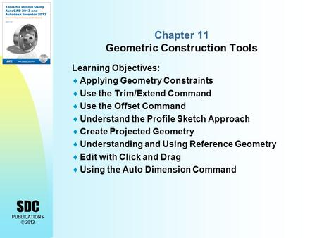 SDC PUBLICATIONS © 2012 Chapter 11 Geometric Construction Tools Learning Objectives:  Applying Geometry Constraints  Use the Trim/Extend Command  Use.