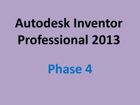 Autodesk Inventor Professional 2013 Phase 4. Parametric Modeling Parametric Modeling is using the computer to design objects by modeling their components.