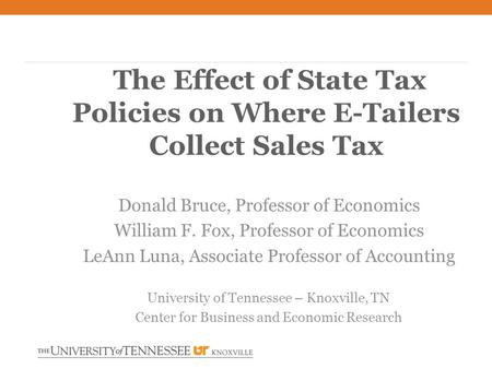 The Effect of State Tax Policies on Where E-Tailers Collect Sales Tax Donald Bruce, Professor of Economics William F. Fox, Professor of Economics LeAnn.