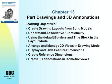 SDC PUBLICATIONS © 2012 Chapter 13 Part Drawings and 3D Annonations Learning Objectives:  Create Drawing Layouts from Solid Models  Understand Associative.