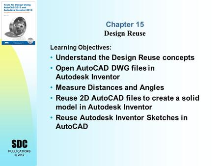 SDC PUBLICATIONS © 2012 Chapter 15 Design Reuse Learning Objectives: Understand the Design Reuse concepts Open AutoCAD DWG files in Autodesk Inventor Measure.