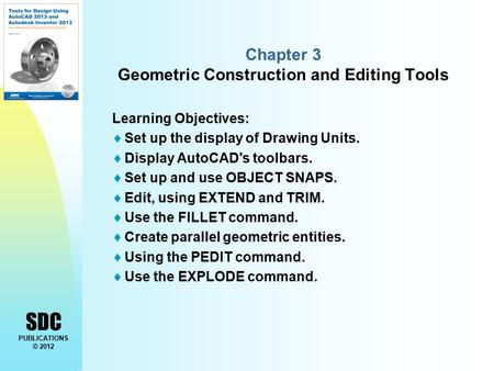 SDC PUBLICATIONS © 2012 Chapter 3 Geometric Construction and Editing Tools Learning Objectives:  Set up the display of Drawing Units.  Display AutoCAD's.