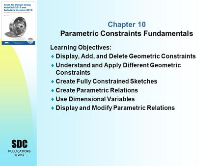 SDC PUBLICATIONS © 2012 Chapter 10 Parametric Constraints Fundamentals Learning Objectives:  Display, Add, and Delete Geometric Constraints  Understand.
