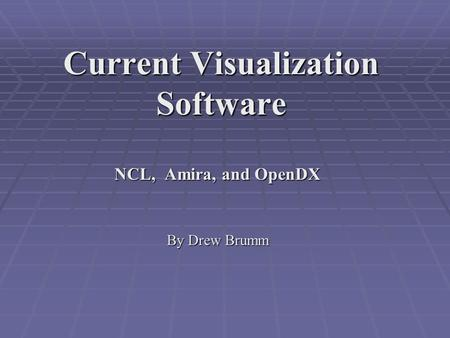 Current Visualization Software NCL, Amira, and OpenDX By Drew Brumm.