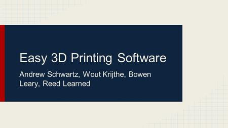 Easy 3D Printing Software Andrew Schwartz, Wout Krijthe, Bowen Leary, Reed Learned.