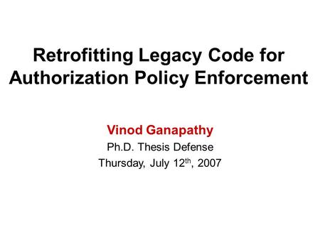 Retrofitting Legacy Code for Authorization Policy Enforcement Vinod Ganapathy Ph.D. Thesis Defense Thursday, July 12 th, 2007.