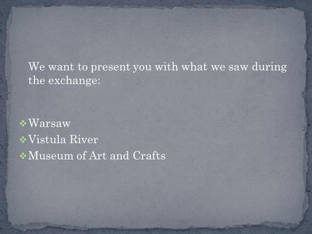 We want to present you with what we saw during the exchange:  Warsaw  Vistula River  Museum of Art and Crafts.