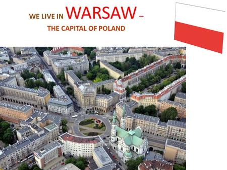 WE LIVE IN WARSAW – THE CAPITAL OF POLAND. Location Warsaw is situated in the center of the country. Warsaw is divided into 18 districts. We live in Ursus.